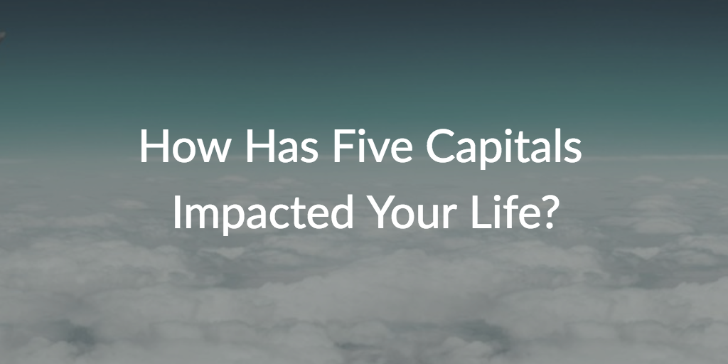 How Has Five Capitals Impacted Your Life?